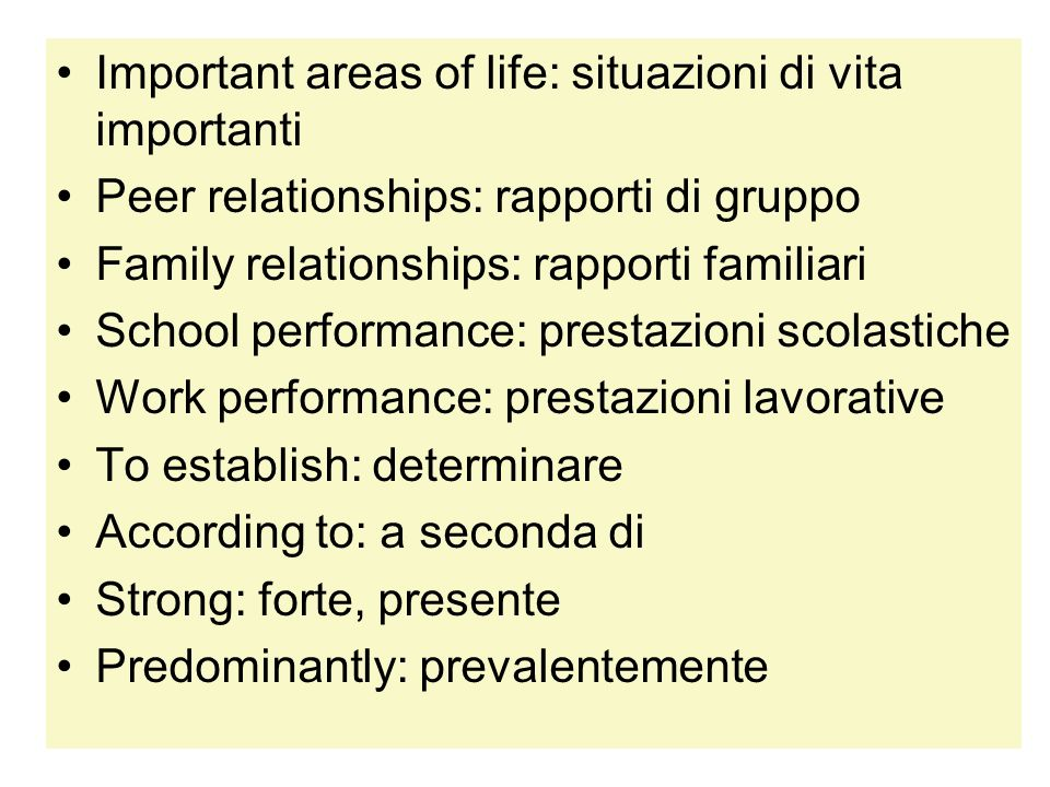 Important areas of life: situazioni di vita importanti Peer relationships: rapporti di gruppo Family relationships: rapporti familiari School performa