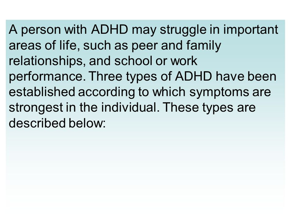 A person with ADHD may struggle in important areas of life, such as peer and family relationships, and school or work performance. Three types of ADHD