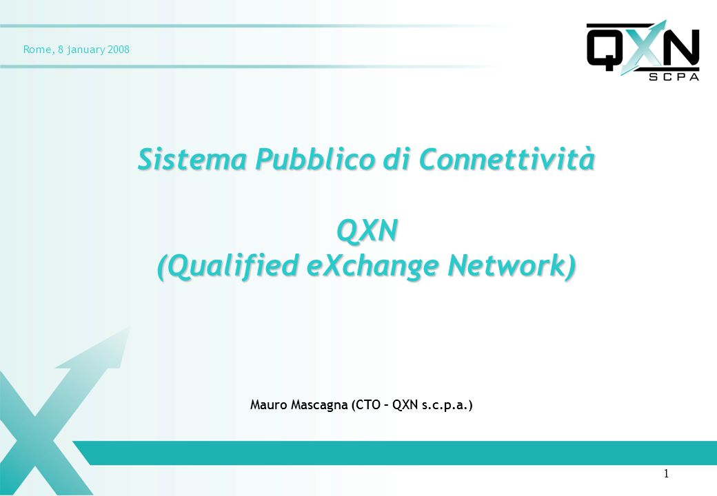 Rome, 8 january 2008 Sistema Pubblico di Connettività QXN (Qualified eXchange Network) Mauro Mascagna (CTO – QXN s.c.p.a.) 1
