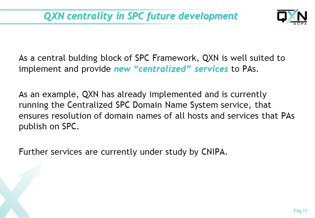 Pag 11 QXN centrality in SPC future development new centralized services As a central bulding block of SPC Framework, QXN is well suited to implement and provide new centralized services to PAs.
