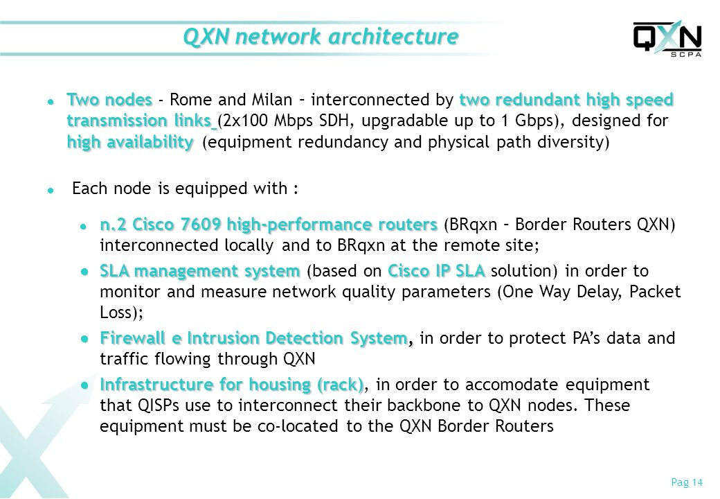 Pag 14 QXN network architecture Two nodes two redundant high speed transmission links high availability Two nodes - Rome and Milan – interconnected by two redundant high speed transmission links (2x100 Mbps SDH, upgradable up to 1 Gbps), designed for high availability (equipment redundancy and physical path diversity) Each node is equipped with : n.2 Cisco 7609 high-performance routers n.2 Cisco 7609 high-performance routers (BRqxn – Border Routers QXN) interconnected locally and to BRqxn at the remote site; SLA management system Cisco IP SLA SLA management system (based on Cisco IP SLA solution) in order to monitor and measure network quality parameters (One Way Delay, Packet Loss); Firewall e Intrusion Detection System, Firewall e Intrusion Detection System, in order to protect PAs data and traffic flowing through QXN Infrastructure for housing(rack) Infrastructure for housing (rack), in order to accomodate equipment that QISPs use to interconnect their backbone to QXN nodes.