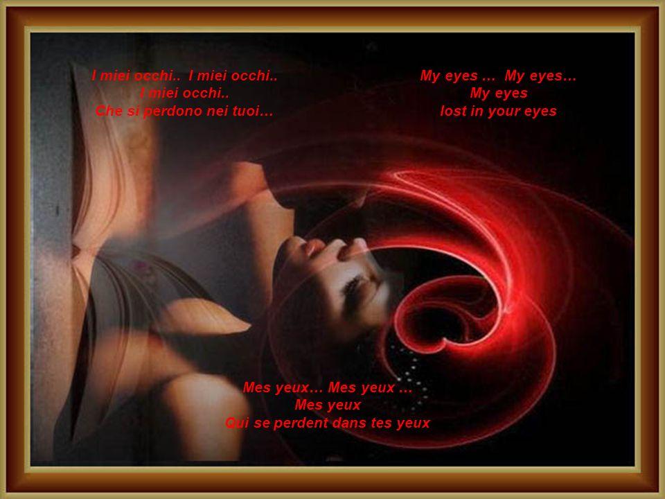 Tes yeux… Tes Yeux… Tes Yeux.. Douceur.. Désir.. Sombre éclairs.. I tuoi occhi… I tuoi occhi.. I tuoi occhi… Dolcezza.. Desiderio… Lampi oscuri.. Your