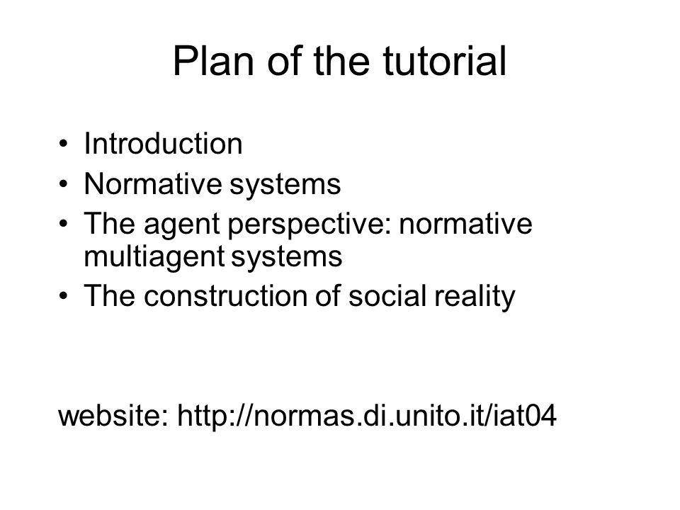 Plan of the tutorial Introduction Normative systems The agent perspective: normative multiagent systems The construction of social reality website: ht