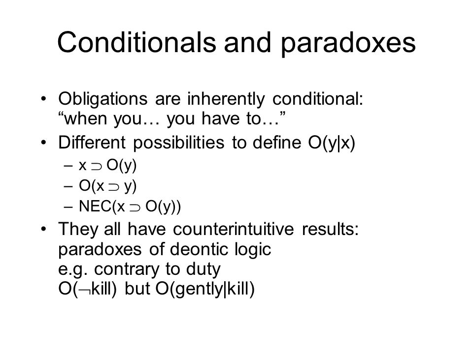 Conditionals and paradoxes Obligations are inherently conditional: when you… you have to… Different possibilities to define O(y|x) –x O(y) –O(x y) –NE