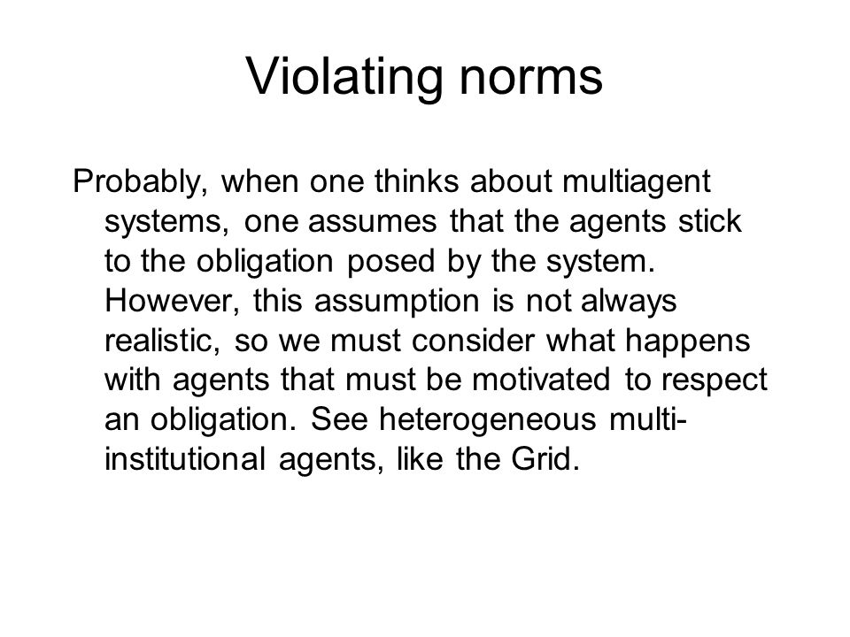 Violating norms Probably, when one thinks about multiagent systems, one assumes that the agents stick to the obligation posed by the system. However,