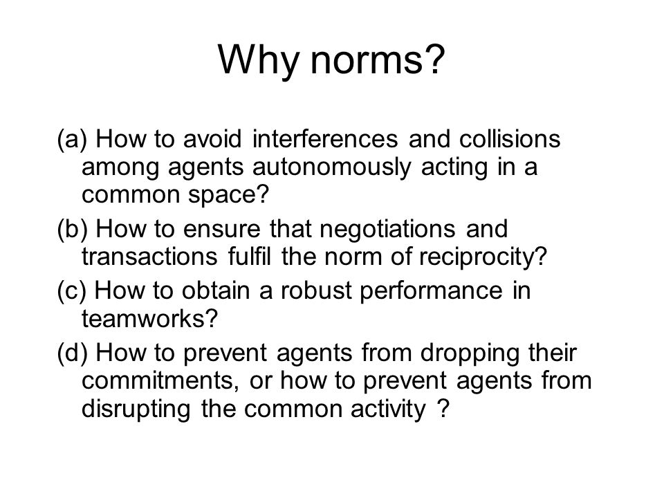 Why norms? (a) How to avoid interferences and collisions among agents autonomously acting in a common space? (b) How to ensure that negotiations and t