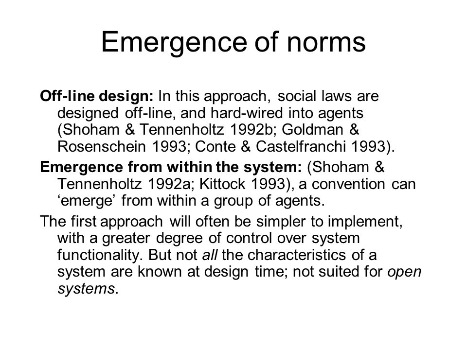 Emergence of norms Off-line design: In this approach, social laws are designed off-line, and hard-wired into agents (Shoham & Tennenholtz 1992b; Goldm
