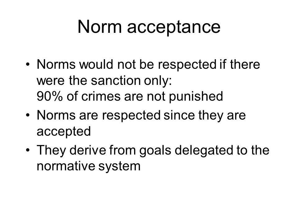 Norm acceptance Norms would not be respected if there were the sanction only: 90% of crimes are not punished Norms are respected since they are accept