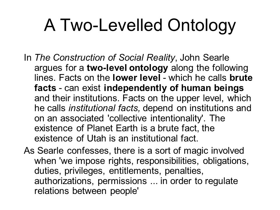 A Two-Levelled Ontology In The Construction of Social Reality, John Searle argues for a two-level ontology along the following lines. Facts on the low