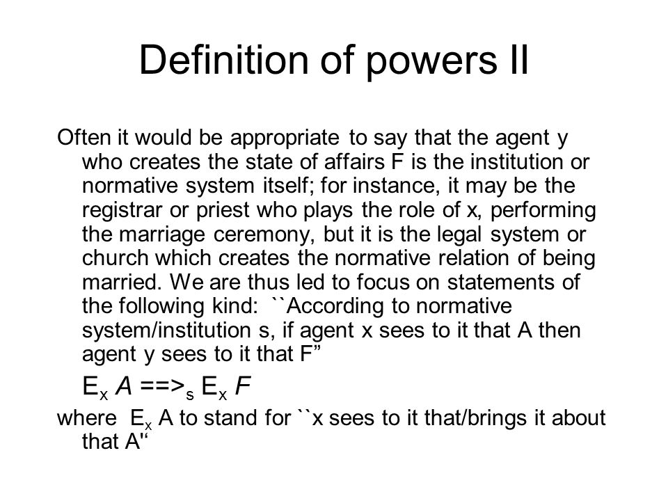 Definition of powers II Often it would be appropriate to say that the agent y who creates the state of affairs F is the institution or normative syste
