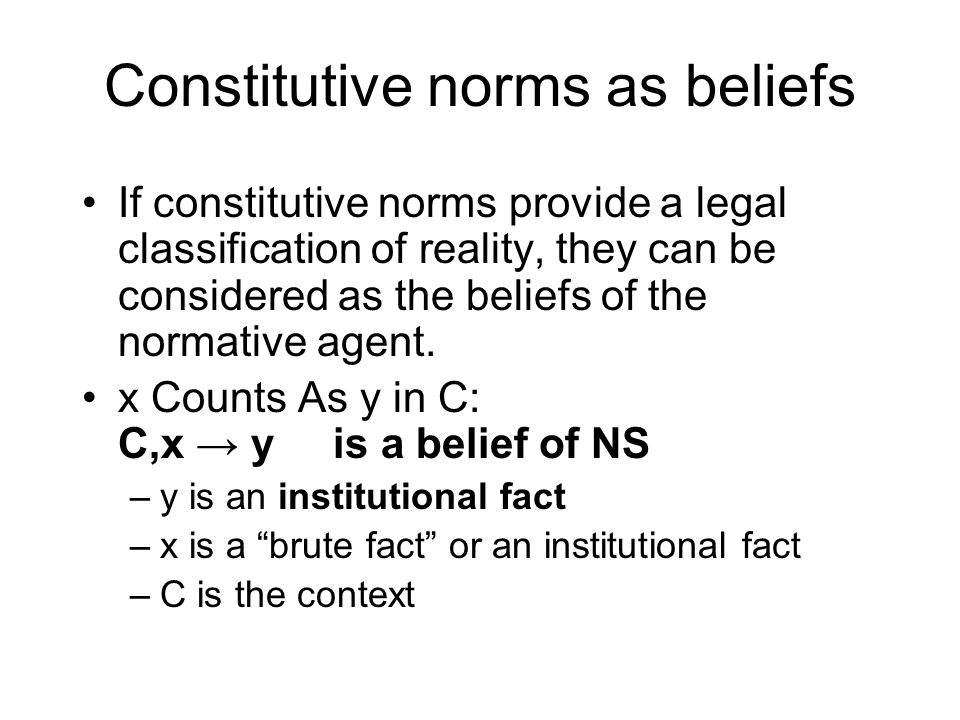 Constitutive norms as beliefs If constitutive norms provide a legal classification of reality, they can be considered as the beliefs of the normative