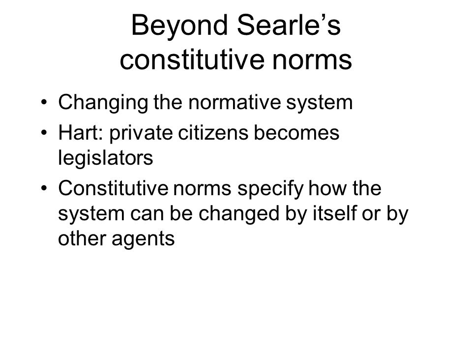 Beyond Searles constitutive norms Changing the normative system Hart: private citizens becomes legislators Constitutive norms specify how the system c