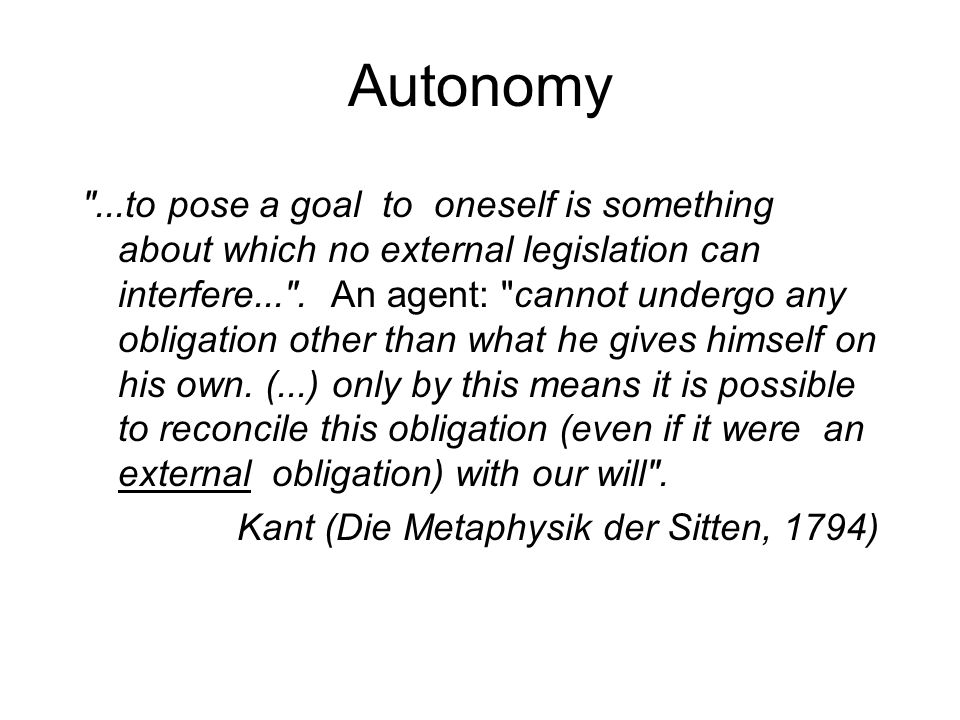Autonomy ...to pose a goal to oneself is something about which no external legislation can interfere... .