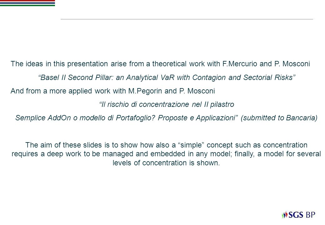 The ideas in this presentation arise from a theoretical work with F.Mercurio and P. Mosconi Basel II Second Pillar: an Analytical VaR with Contagion a
