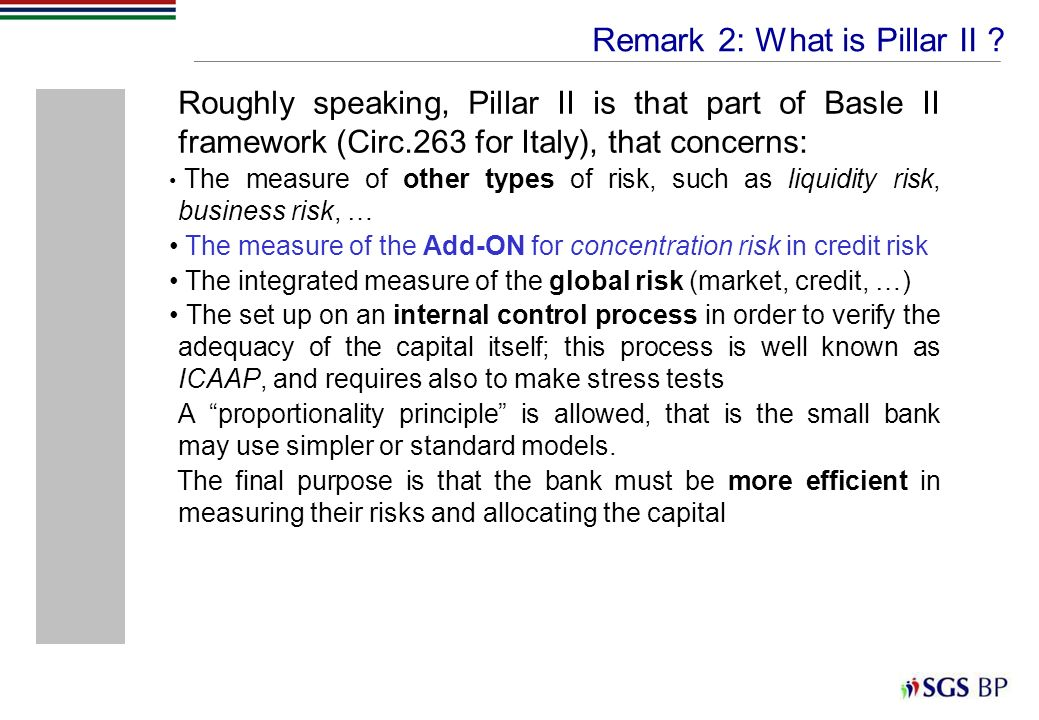 Roughly speaking, Pillar II is that part of Basle II framework (Circ.263 for Italy), that concerns: The measure of other types of risk, such as liquid