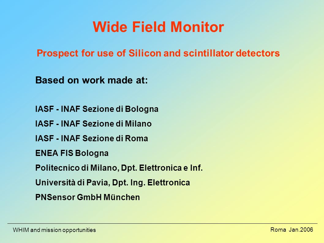 Roma Jan.2006 WHIM and mission opportunities Wide Field Monitor Prospect for use of Silicon and scintillator detectors Based on work made at: IASF - I