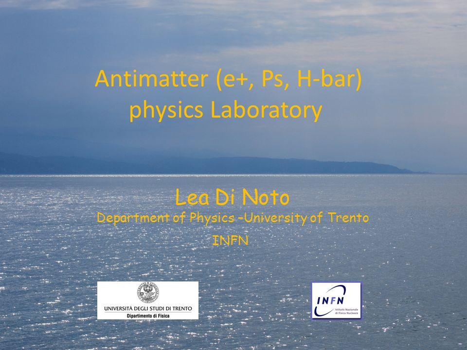 Antimatter (e+, Ps, H-bar) physics Laboratory Lea Di Noto Department of Physics –University of Trento INFN