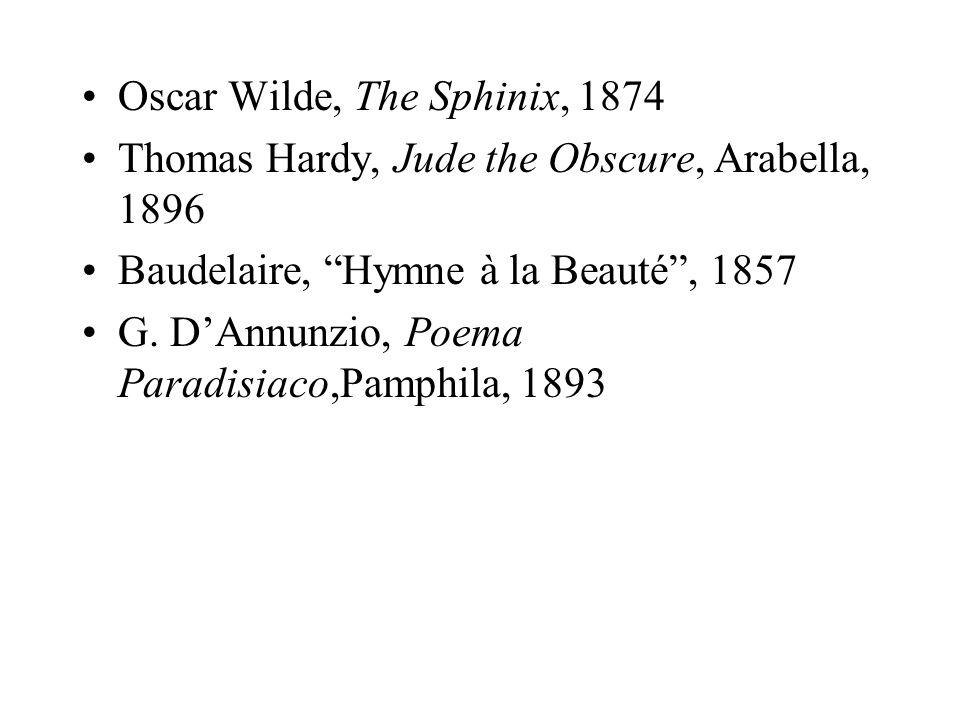 Oscar Wilde, The Sphinix, 1874 Thomas Hardy, Jude the Obscure, Arabella, 1896 Baudelaire, Hymne à la Beauté, 1857 G. DAnnunzio, Poema Paradisiaco,Pamp