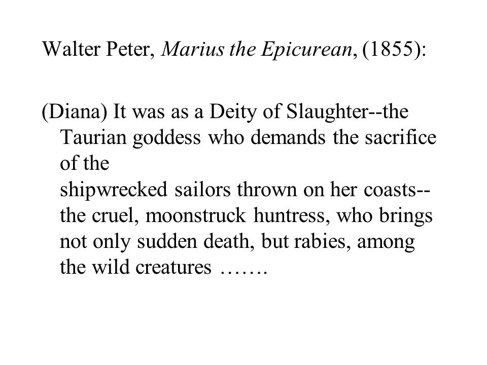 Walter Peter, Marius the Epicurean, (1855): (Diana) It was as a Deity of Slaughter--the Taurian goddess who demands the sacrifice of the shipwrecked s