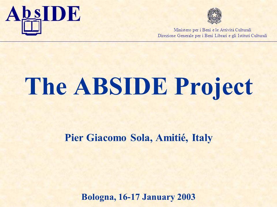 The ABSIDE Project Pier Giacomo Sola, Amitié, Italy Bologna, 16-17 January 2003 Ministero per i Beni e le Attività Culturali Direzione Generale per i Beni Librari e gli Istituti Culturali