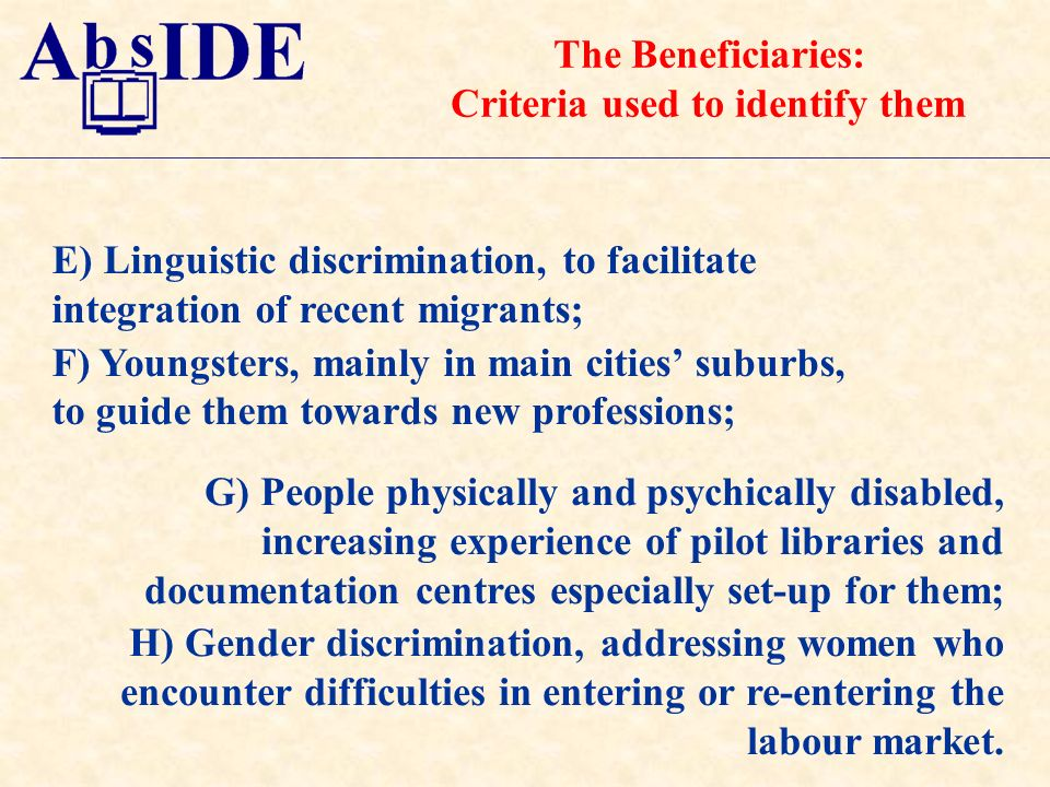 E) Linguistic discrimination, to facilitate integration of recent migrants; F) Youngsters, mainly in main cities suburbs, to guide them towards new professions; G) People physically and psychically disabled, increasing experience of pilot libraries and documentation centres especially set-up for them; H) Gender discrimination, addressing women who encounter difficulties in entering or re-entering the labour market.