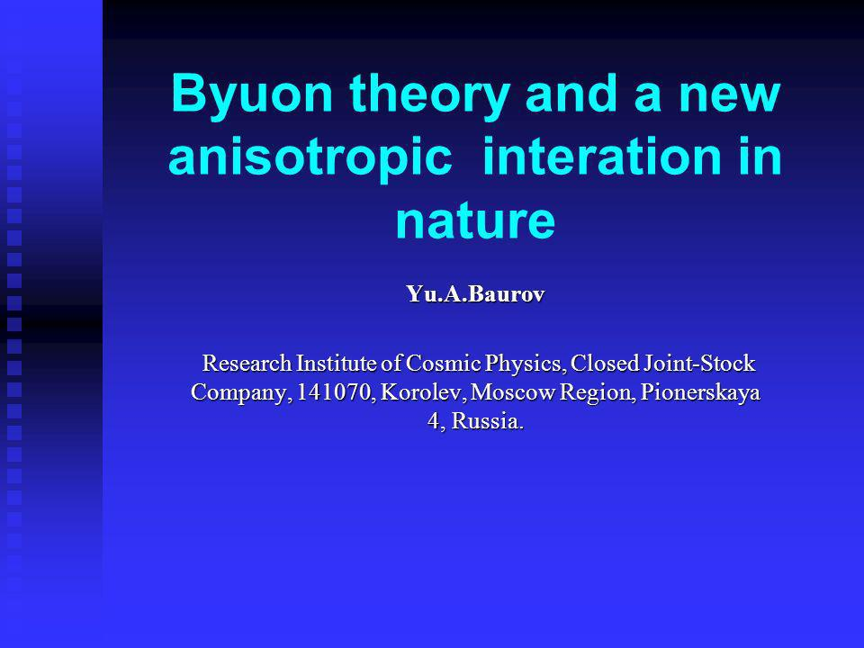 Byuon theory and a new anisotropic interation in nature Yu.A.Baurov Research Institute of Cosmic Physics, Closed Joint-Stock Company, 141070, Korolev,