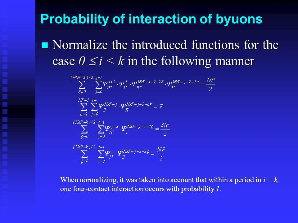 Probability of interaction of byuons Normalize the introduced functions for the case 0 i < k in the following manner Normalize the introduced function