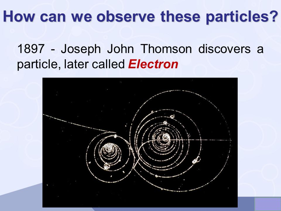 How can we observe these particles? 1897 - Joseph John Thomson discovers a particle, later called Electron