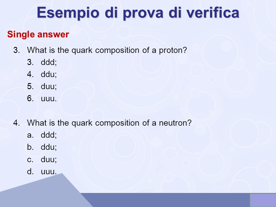 Esempio di prova di verifica 3.What is the quark composition of a proton? 3.ddd; 4.ddu; 5.duu; 6.uuu. 4.What is the quark composition of a neutron? a.