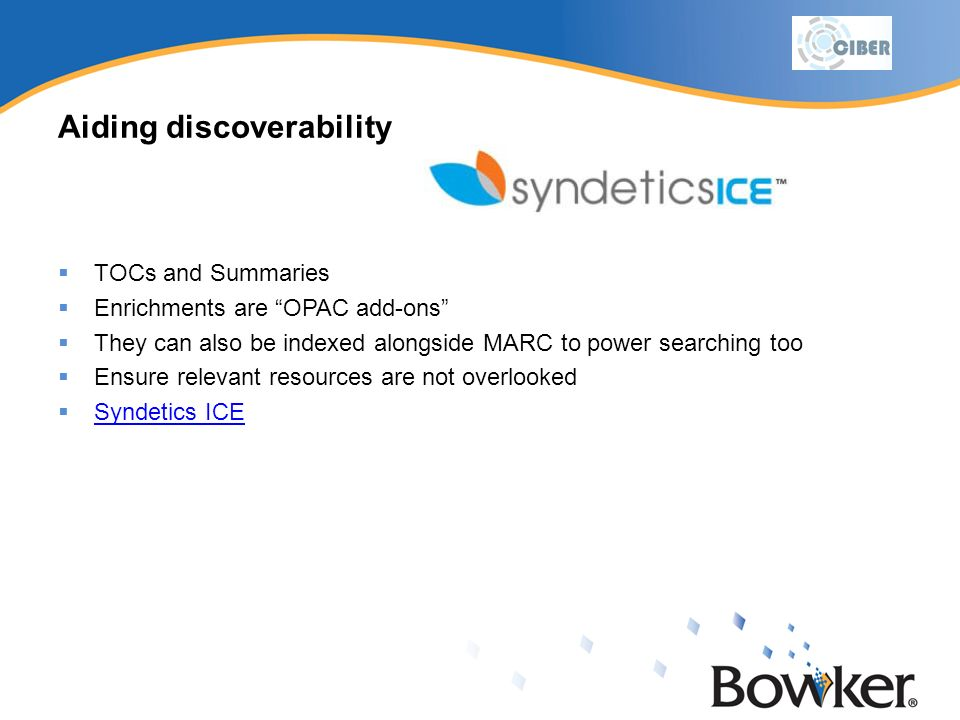 Aiding discoverability TOCs and Summaries Enrichments are OPAC add-ons They can also be indexed alongside MARC to power searching too Ensure relevant