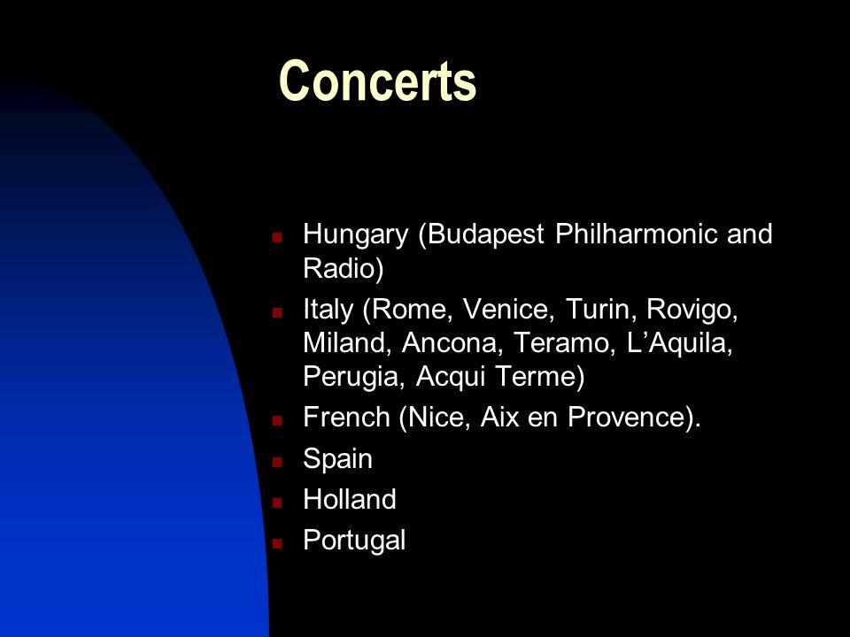 Concerts Hungary (Budapest Philharmonic and Radio) Italy (Rome, Venice, Turin, Rovigo, Miland, Ancona, Teramo, LAquila, Perugia, Acqui Terme) French (Nice, Aix en Provence).