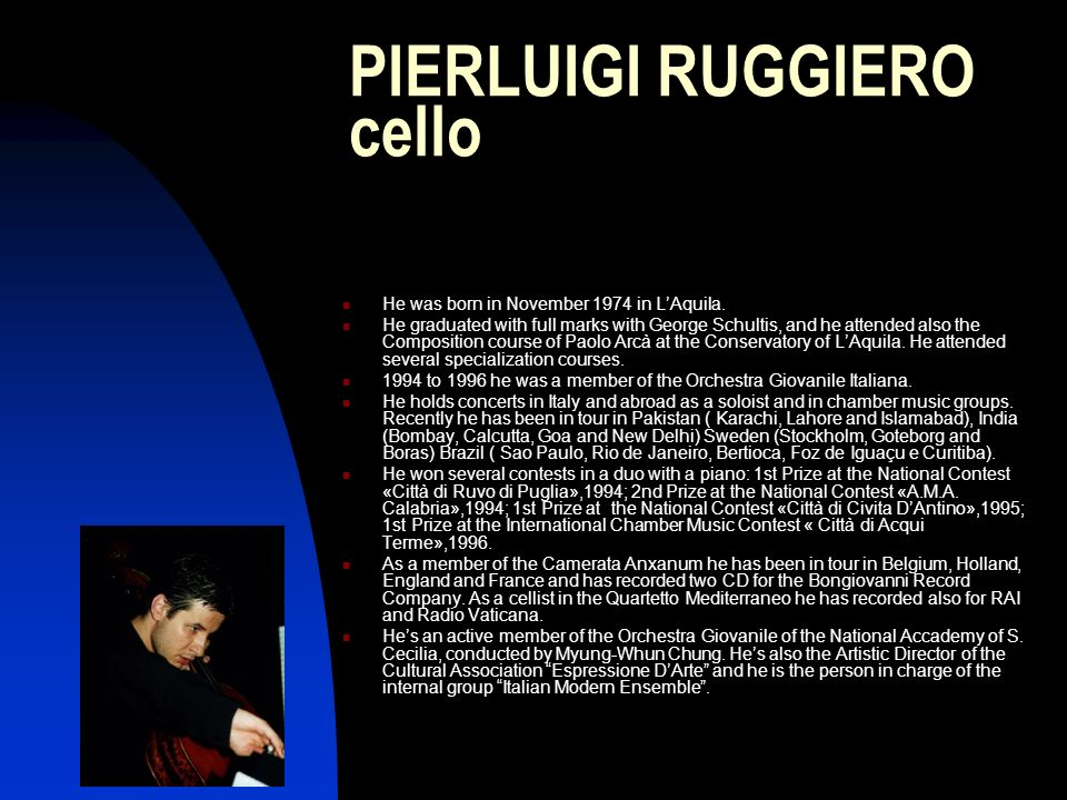 PIERLUIGI RUGGIERO cello He was born in November 1974 in LAquila. He graduated with full marks with George Schultis, and he attended also the Composit