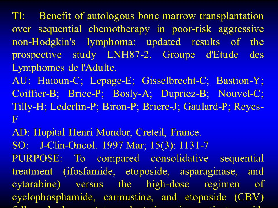 TI: Benefit of autologous bone marrow transplantation over sequential chemotherapy in poor-risk aggressive non-Hodgkin s lymphoma: updated results of the prospective study LNH87-2.