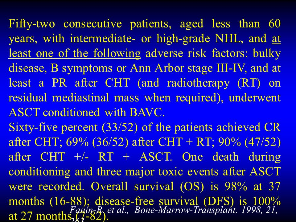 Fifty-two consecutive patients, aged less than 60 years, with intermediate- or high-grade NHL, and at least one of the following adverse risk factors: bulky disease, B symptoms or Ann Arbor stage III-IV, and at least a PR after CHT (and radiotherapy (RT) on residual mediastinal mass when required), underwent ASCT conditioned with BAVC.