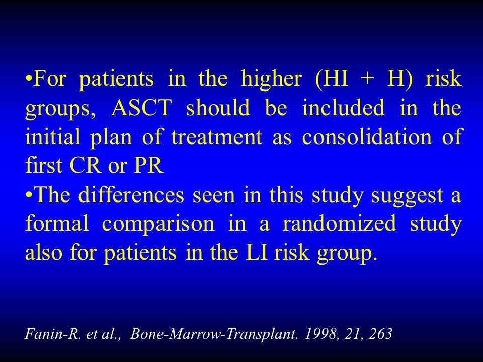 For patients in the higher (HI + H) risk groups, ASCT should be included in the initial plan of treatment as consolidation of first CR or PR The differences seen in this study suggest a formal comparison in a randomized study also for patients in the LI risk group.