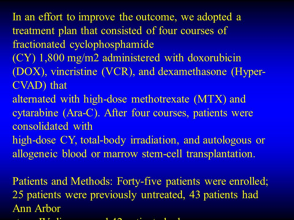 In an effort to improve the outcome, we adopted a treatment plan that consisted of four courses of fractionated cyclophosphamide (CY) 1,800 mg/m2 administered with doxorubicin (DOX), vincristine (VCR), and dexamethasone (Hyper- CVAD) that alternated with high-dose methotrexate (MTX) and cytarabine (Ara-C).