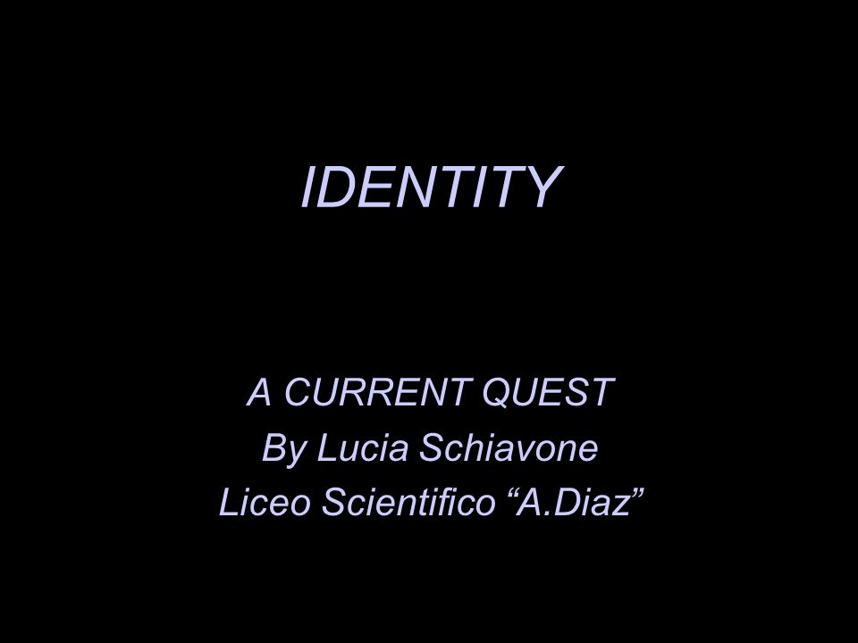 IDENTITY A CURRENT QUEST By Lucia Schiavone Liceo Scientifico A.Diaz