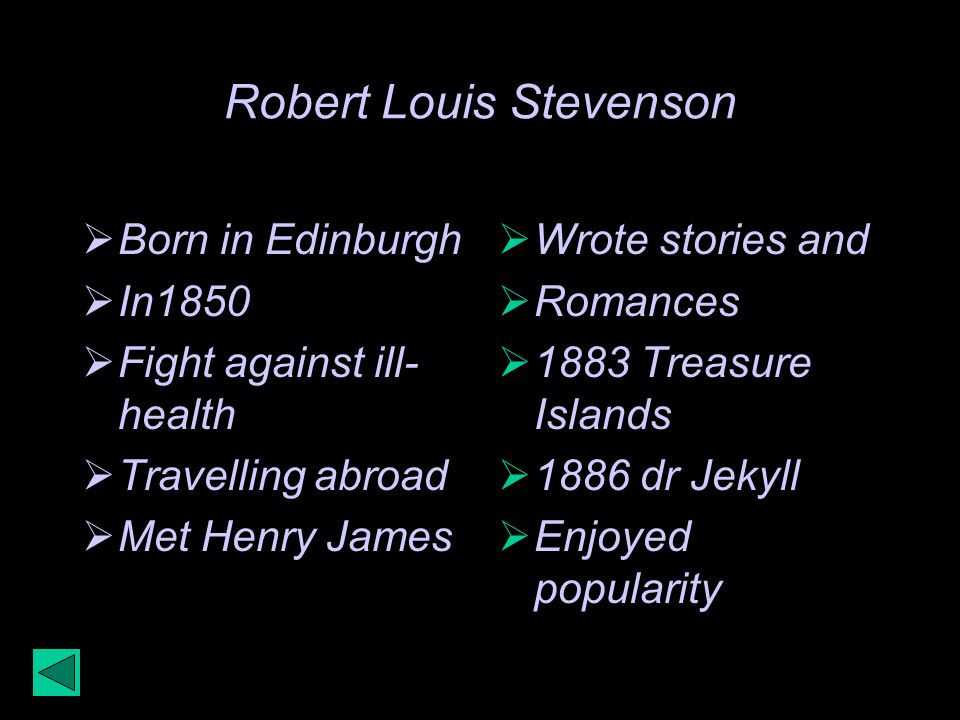 Robert Louis Stevenson Born in Edinburgh In1850 Fight against ill- health Travelling abroad Met Henry James Wrote stories and Romances 1883 Treasure Islands 1886 dr Jekyll Enjoyed popularity