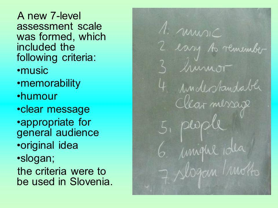 A new 7-level assessment scale was formed, which included the following criteria: music memorability humour clear message appropriate for general audience original idea slogan; the criteria were to be used in Slovenia.