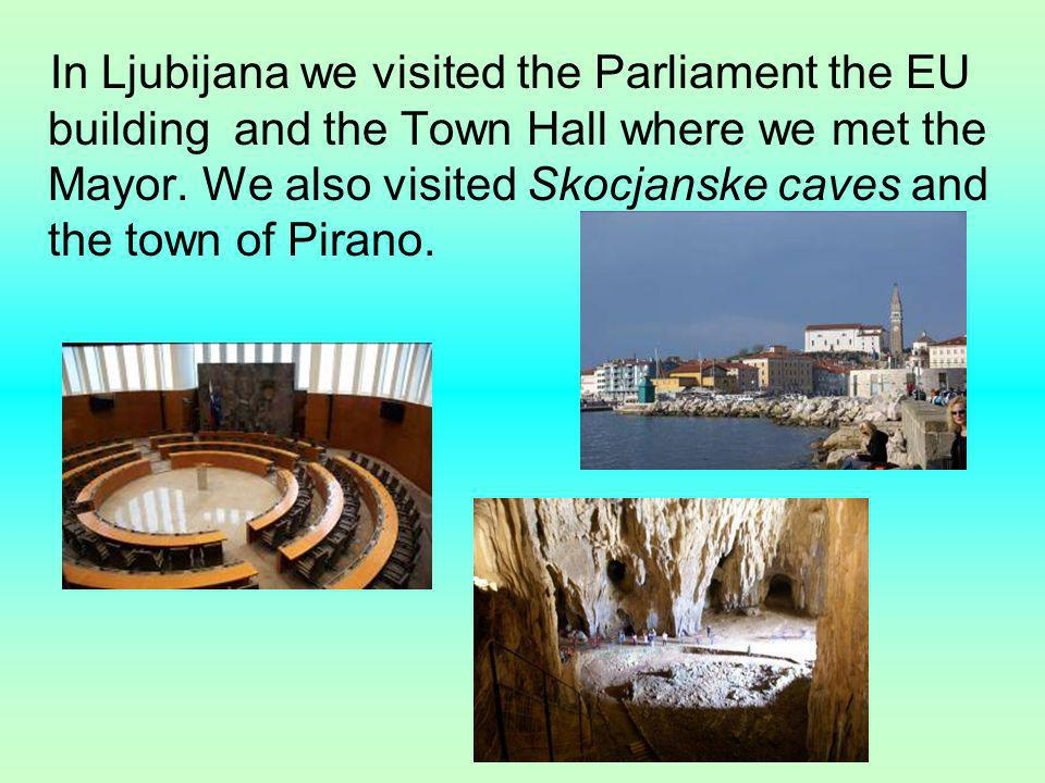 In Ljubijana we visited the Parliament the EU building and the Town Hall where we met the Mayor.