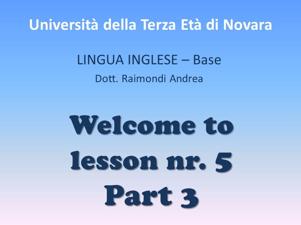 Università della Terza Età di Novara LINGUA INGLESE – Base Dott. Raimondi Andrea Welcome to lesson nr. 5 Part 3