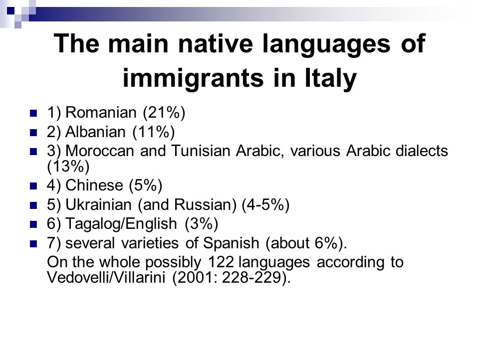 The main native languages of immigrants in Italy 1) Romanian (21%) 2) Albanian (11%) 3) Moroccan and Tunisian Arabic, various Arabic dialects (13%) 4) Chinese (5%) 5) Ukrainian (and Russian) (4-5%) 6) Tagalog/English (3%) 7) several varieties of Spanish (about 6%).