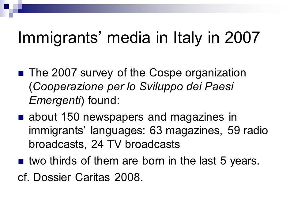 Immigrants media in Italy in 2007 The 2007 survey of the Cospe organization (Cooperazione per lo Sviluppo dei Paesi Emergenti) found: about 150 newspapers and magazines in immigrants languages: 63 magazines, 59 radio broadcasts, 24 TV broadcasts two thirds of them are born in the last 5 years.