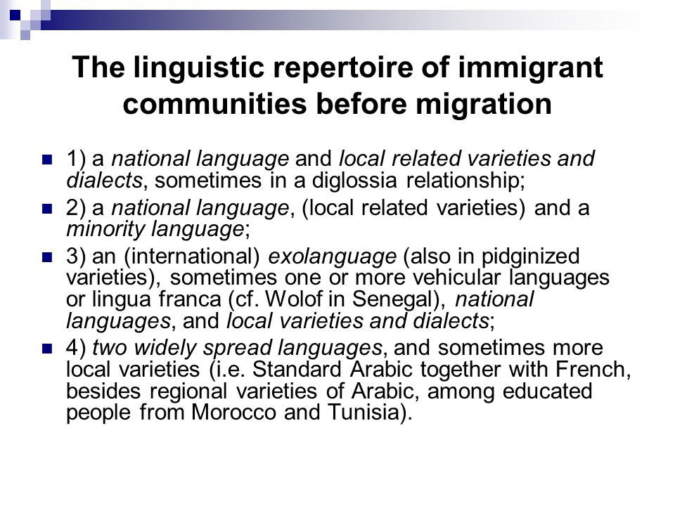 The linguistic repertoire of immigrant communities before migration 1) a national language and local related varieties and dialects, sometimes in a diglossia relationship; 2) a national language, (local related varieties) and a minority language; 3) an (international) exolanguage (also in pidginized varieties), sometimes one or more vehicular languages or lingua franca (cf.
