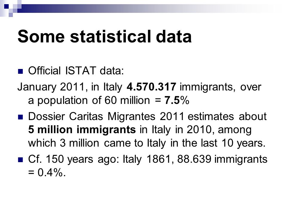 Some statistical data Official ISTAT data: January 2011, in Italy 4.570.317 immigrants, over a population of 60 million = 7.5% Dossier Caritas Migrantes 2011 estimates about 5 million immigrants in Italy in 2010, among which 3 million came to Italy in the last 10 years.