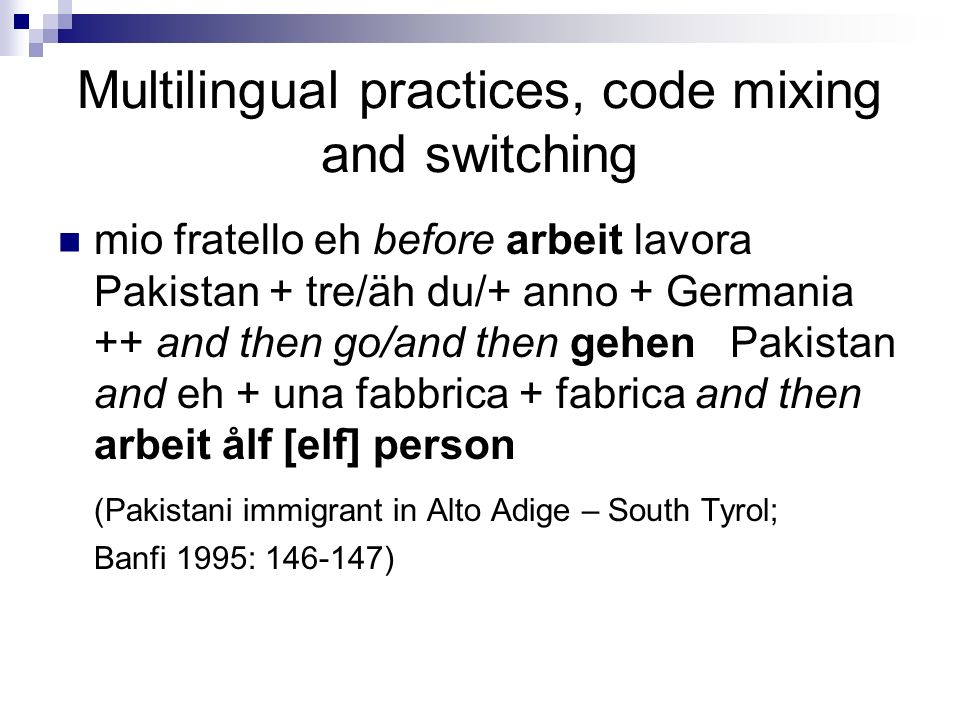 Multilingual practices, code mixing and switching mio fratello eh before arbeit lavora Pakistan + tre/äh du/+ anno + Germania ++ and then go/and then gehen Pakistan and eh + una fabbrica + fabrica and then arbeit ålf [elf] person (Pakistani immigrant in Alto Adige – South Tyrol; Banfi 1995: 146-147)