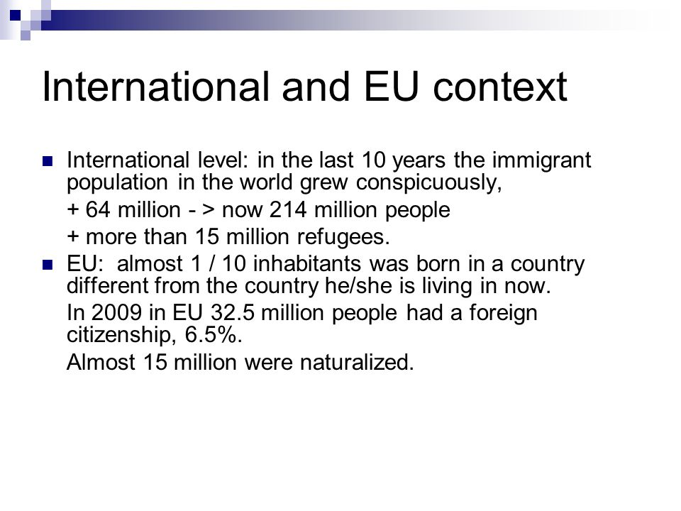 International and EU context International level: in the last 10 years the immigrant population in the world grew conspicuously, + 64 million - > now 214 million people + more than 15 million refugees.