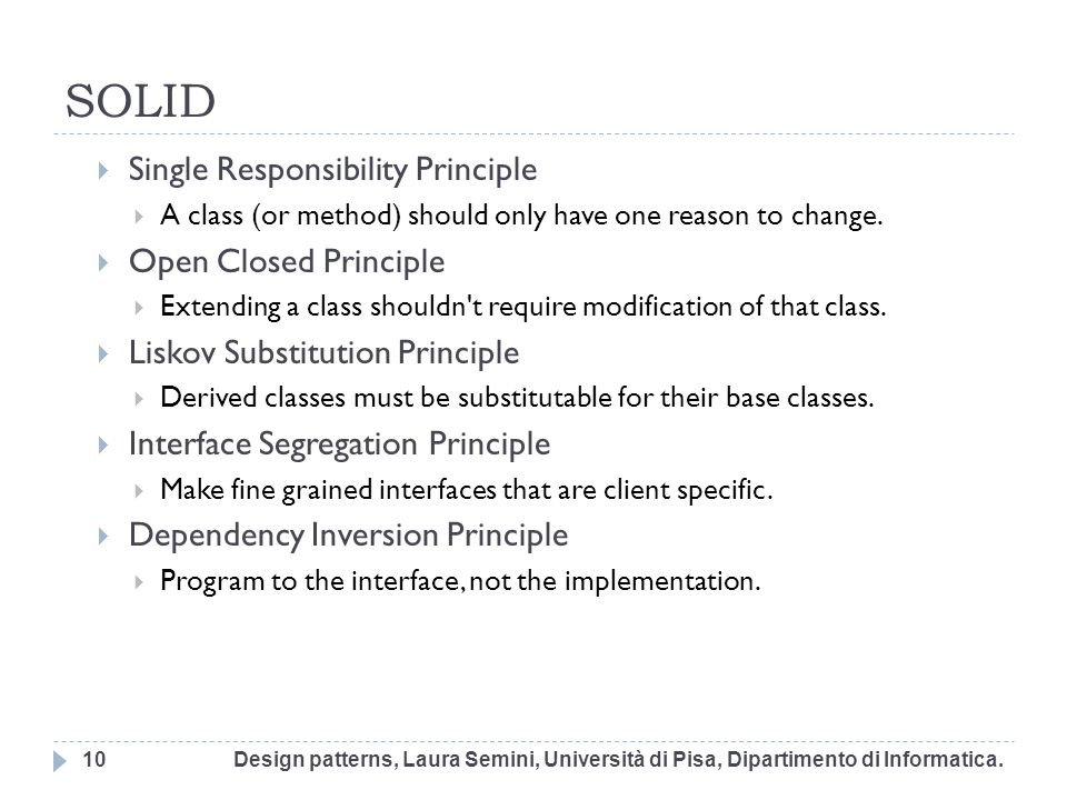 SOLID Single Responsibility Principle A class (or method) should only have one reason to change. Open Closed Principle Extending a class shouldn't req