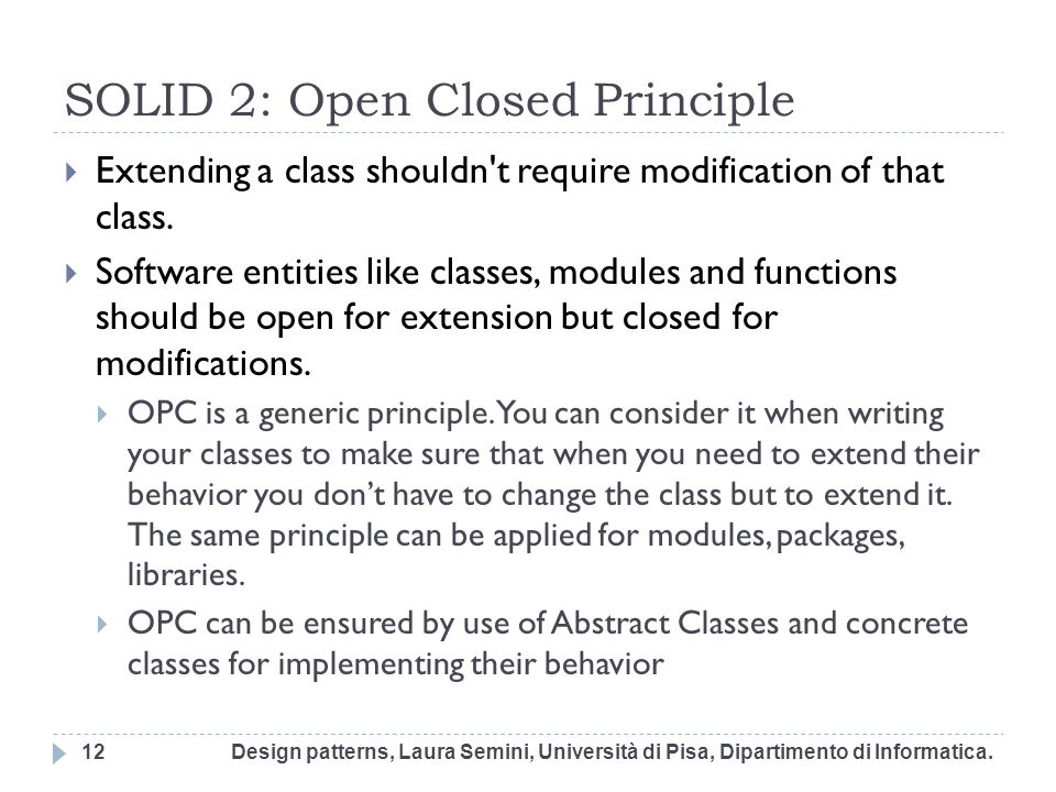 SOLID 2: Open Closed Principle Extending a class shouldn't require modification of that class. Software entities like classes, modules and functions s