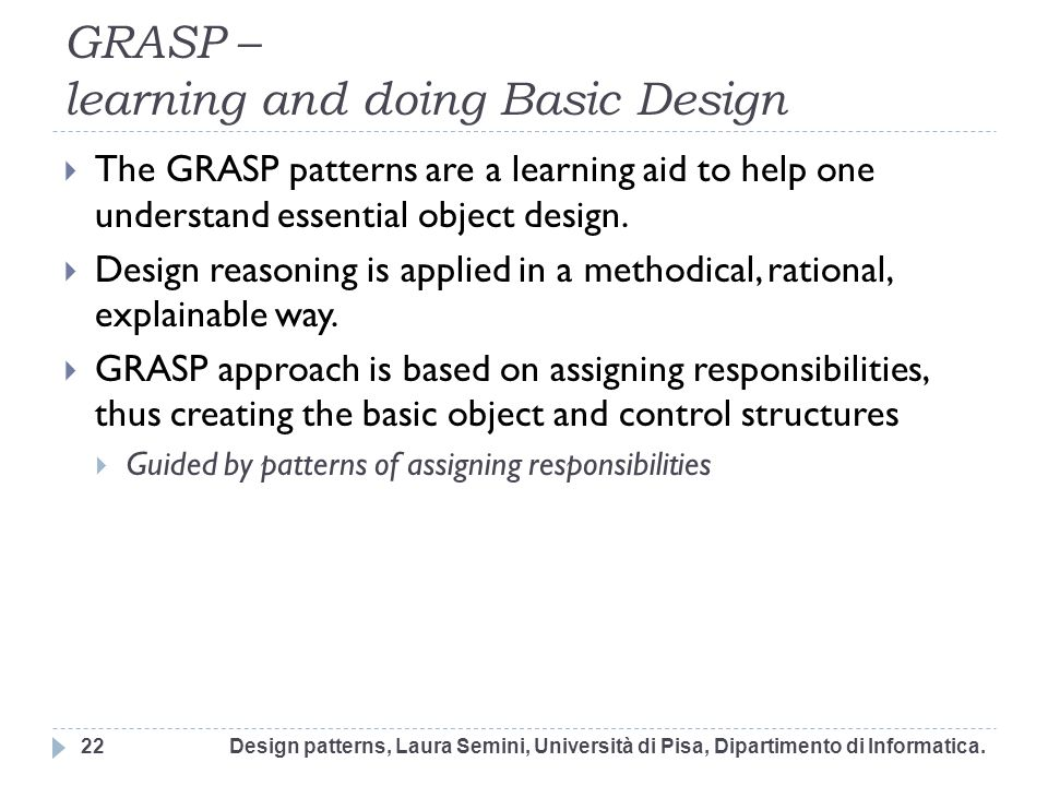 GRASP – learning and doing Basic Design The GRASP patterns are a learning aid to help one understand essential object design. Design reasoning is appl